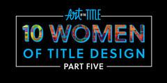 10 Women of Title Design –Part Five